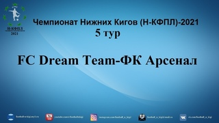 Чемпионат Нижних Кигов (Н-КФПЛ)-2021. 5 тур. FC Dream Team-ФК Арсенал