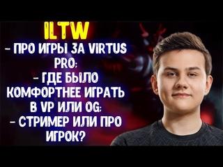 ILTW про игры за virtus pro; где было комфортнее играть в VP или OG; стример или про игрок?