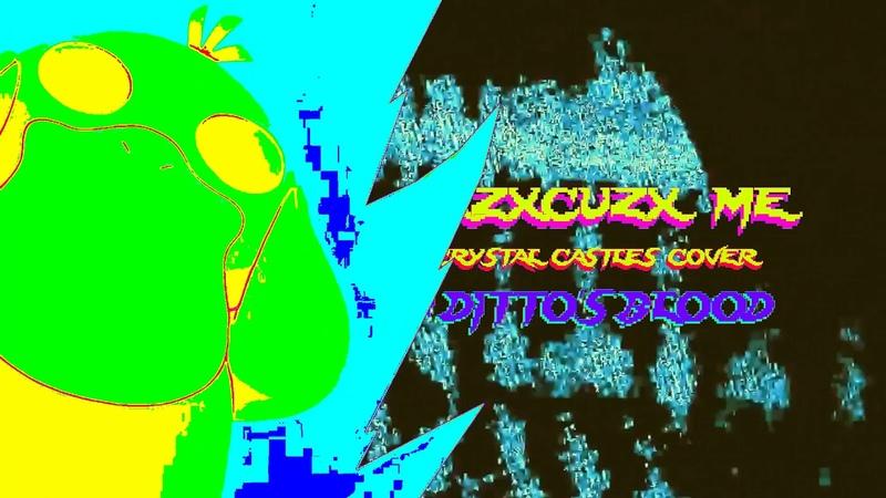 Dittos Blood - XXZXCUZX ME (Crystal Castles Cover)