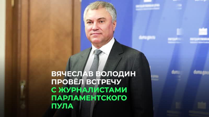 Вячеслав Володин провел встречу с журналистами парламентского пула
