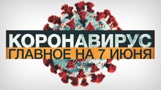 Коронавирус в России и мире: главные новости о распространении COVID-19 на 7 июня