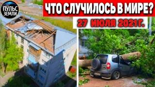 Катаклизмы за день 27 ИЮЛЯ 2021! Пульс Земли! в мире событие дня #flooding #ураган #потоп #град