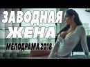 ПРЕМЬЕРА 2018 ПОКОРИЛА ЮТУБ ЗАВОДНАЯ ЖЕНА Русские мелодрамы 2018 новинки, фильмы 2