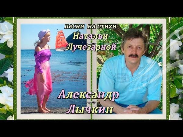 Александр Лычкин песни о любви на стихи Натальи Лучезарной
