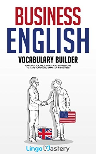 Business English Vocabulary Builder  Powerful Idioms, Sayings and Expressions to Make You Sound Smarter in Business!