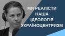 Віра Савченко: ми реалісти. Наша ідеологія україноцентризм.