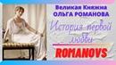 РОМАНОВЫ. Великая Княжна ОЛЬГА. История первой любви. Верую Козенкова Елена