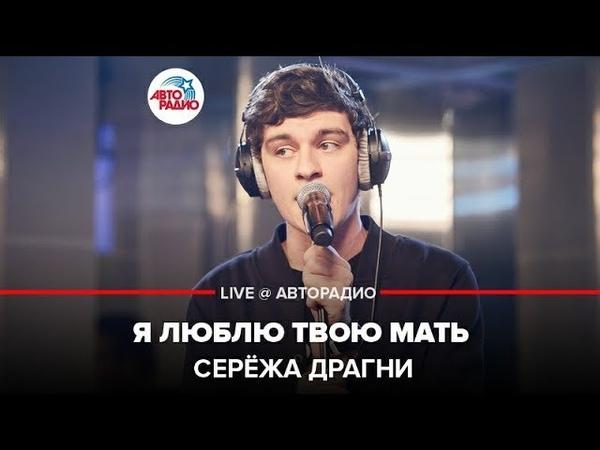 ️ Серёжа Драгни - Я Люблю Твою Мать (LIVE @ Авторадио)