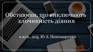 к.ю.н., доц. Ю. А. Пономаренко «Обставини, що виключають злочинність діяння»