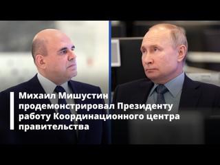 Михаил Мишустин продемонстрировал Президенту работу Координационного центра правительства