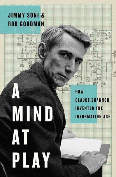 Jimmy Soni & Rob Goodman, A Mind at Play. How Claude Shannon Invented the Information Age